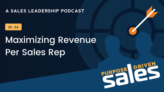 Purpose-Driven Sales Podcast - Episode 34 - Maximizing Revenue per Sales Rep